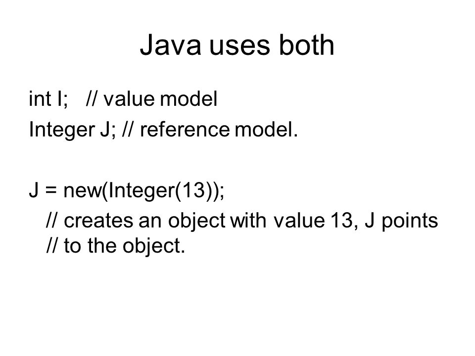 Java uses both int I; // value model Integer J; // reference model.