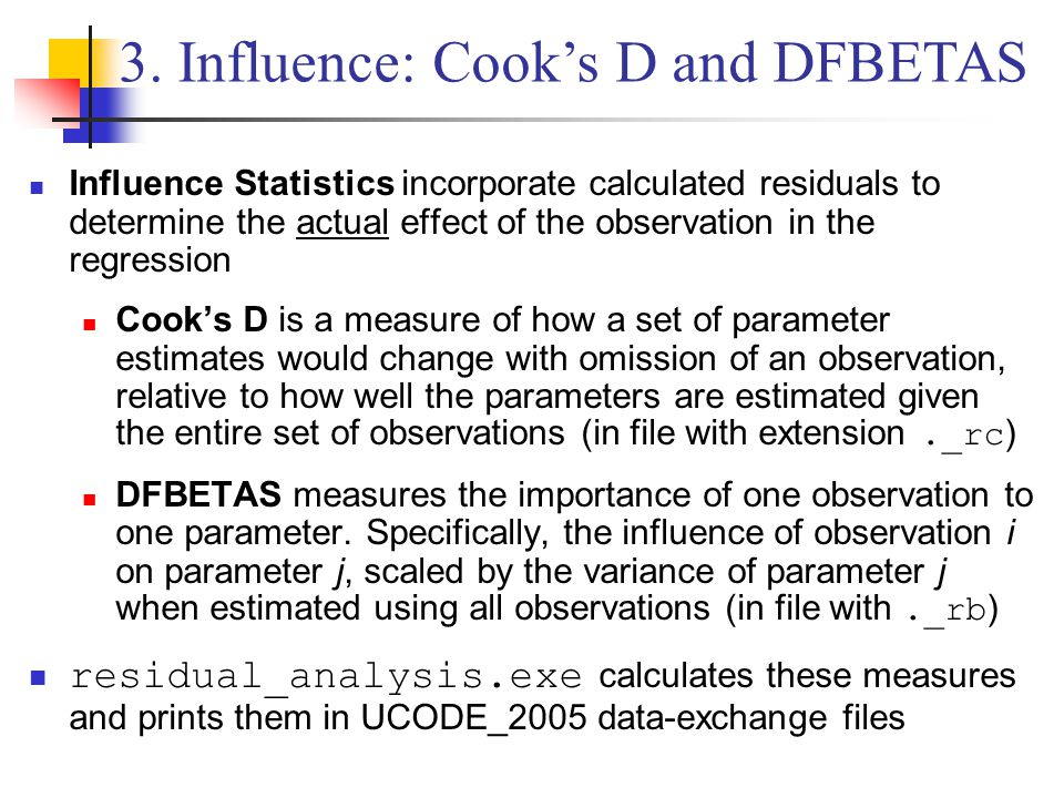 Influence Statistics incorporate calculated residuals to determine the actual effect of the observation in the regression Cook's D is a measure of how