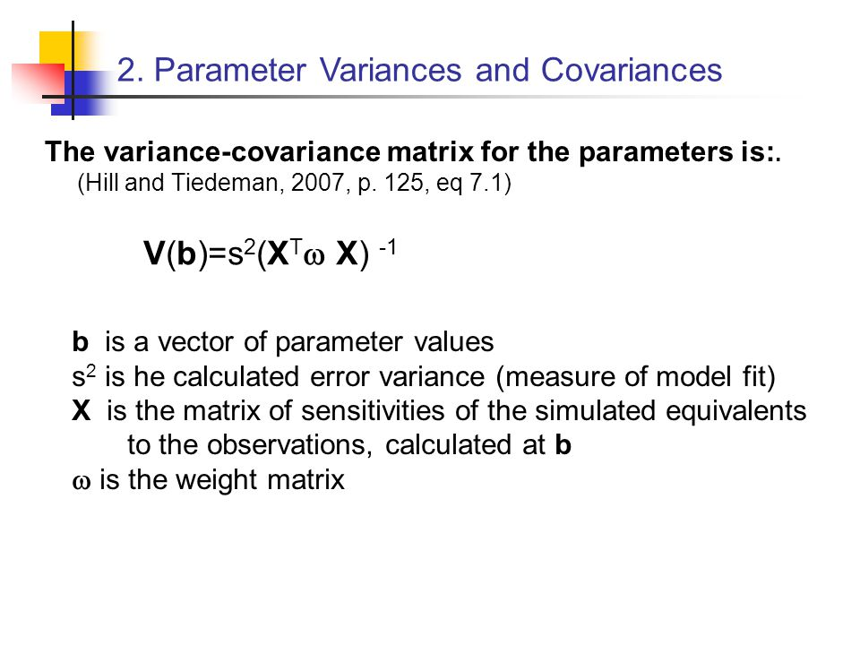 The variance-covariance matrix for the parameters is:. (Hill and Tiedeman, 2007, p. 125, eq 7.1) 2. Parameter Variances and Covariances V(b)=s 2 (X T