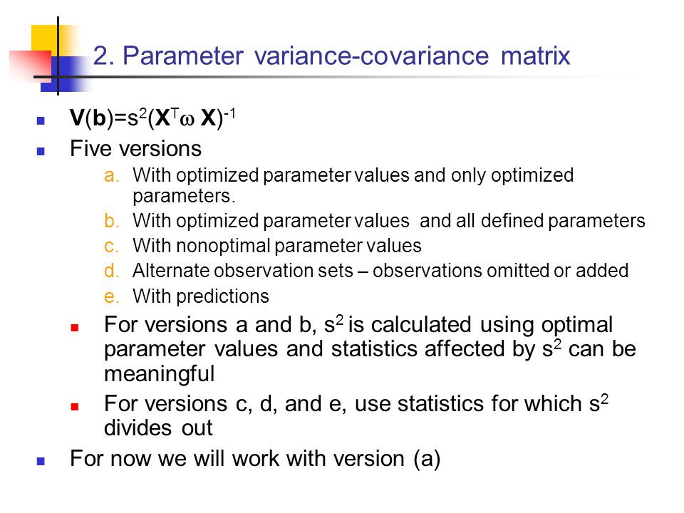 2. Parameter variance-covariance matrix V(b)=s 2 (X T  X) -1 Five versions  With optimized parameter values and only optimized parameters.  With