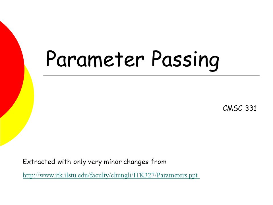 Parameter Passing CMSC 331 Extracted with only very minor changes from http://www.itk.ilstu.edu/faculty/chungli/ITK327/Parameters.ppt