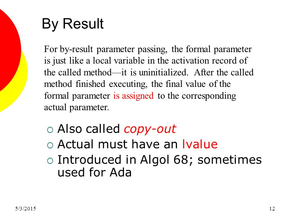5/3/201512 By Result  Also called copy-out  Actual must have an lvalue  Introduced in Algol 68; sometimes used for Ada For by-result parameter passing, the formal parameter is just like a local variable in the activation record of the called method—it is uninitialized.