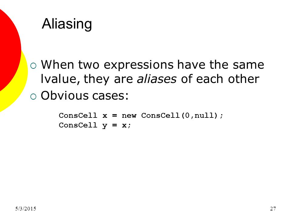 5/3/201527 Aliasing  When two expressions have the same lvalue, they are aliases of each other  Obvious cases: ConsCell x = new ConsCell(0,null); ConsCell y = x;