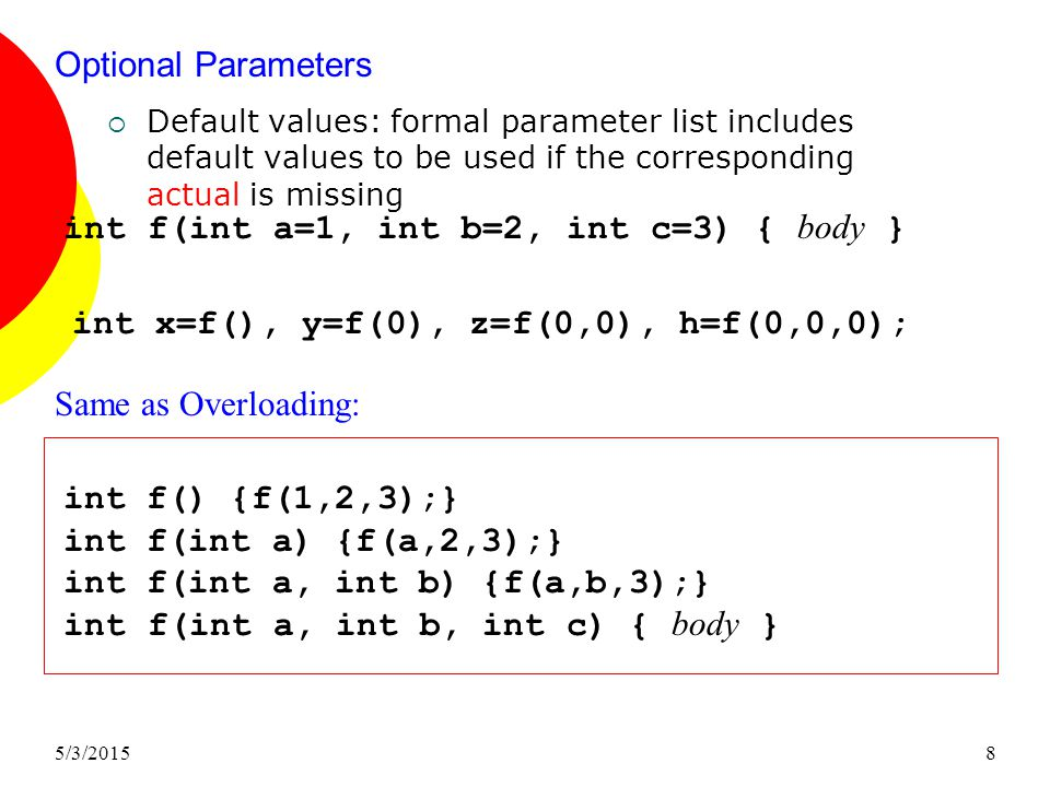 5/3/20158 Optional Parameters  Default values: formal parameter list includes default values to be used if the corresponding actual is missing int f(int a=1, int b=2, int c=3) { body } int f() {f(1,2,3);} int f(int a) {f(a,2,3);} int f(int a, int b) {f(a,b,3);} int f(int a, int b, int c) { body } Same as Overloading: int x=f(), y=f(0), z=f(0,0), h=f(0,0,0);