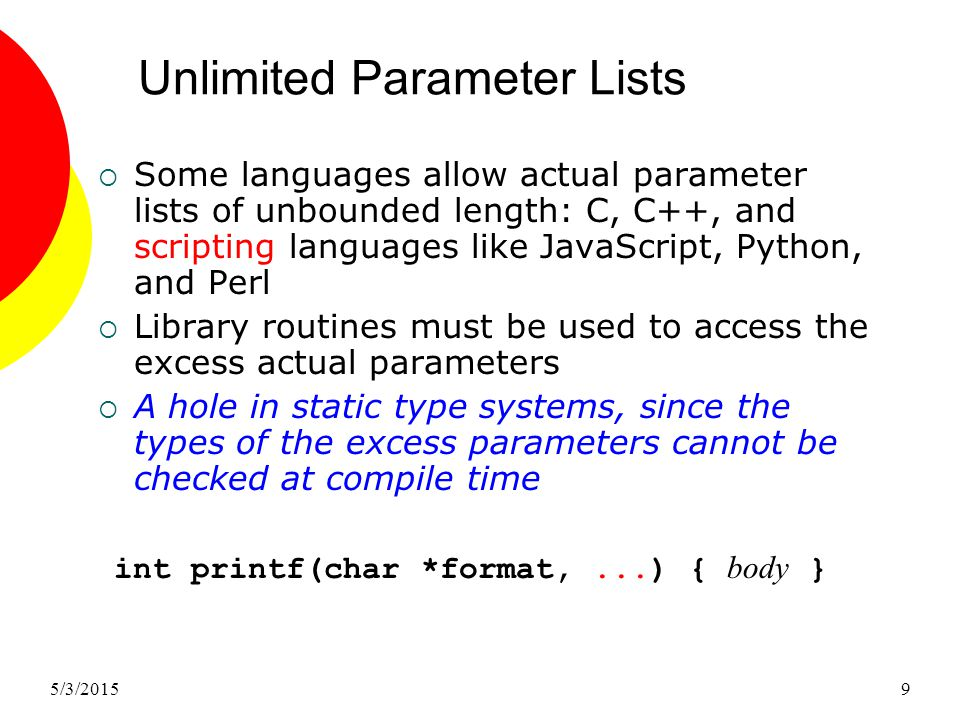 5/3/20159 Unlimited Parameter Lists  Some languages allow actual parameter lists of unbounded length: C, C++, and scripting languages like JavaScript, Python, and Perl  Library routines must be used to access the excess actual parameters  A hole in static type systems, since the types of the excess parameters cannot be checked at compile time int printf(char *format,...) { body }