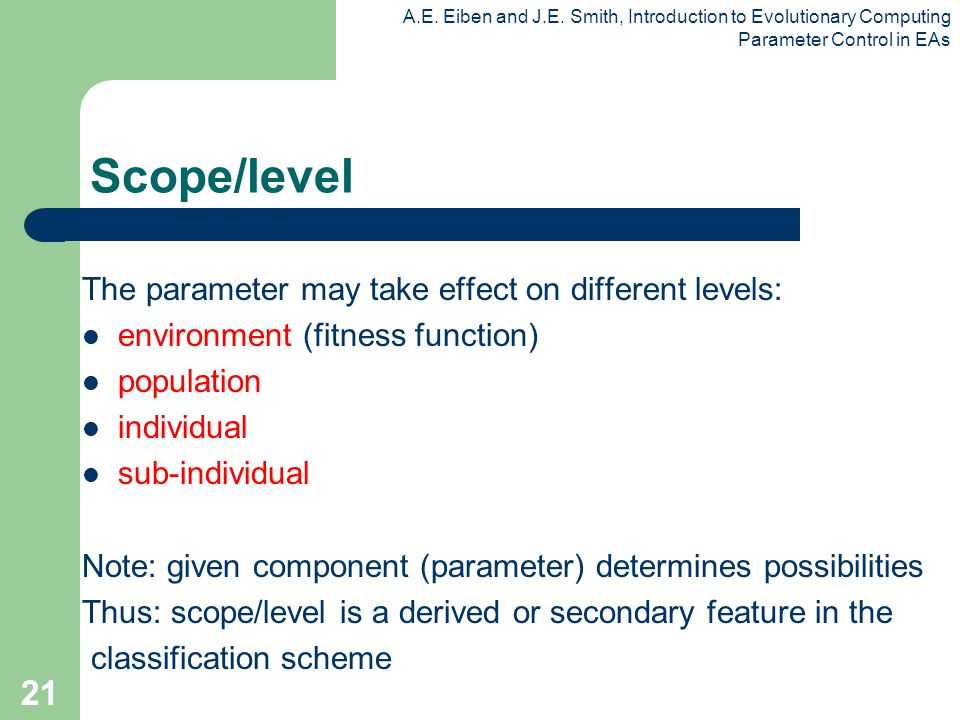 A.E. Eiben and J.E. Smith, Introduction to Evolutionary Computing Parameter Control in EAs 21 Scope/level The parameter may take effect on different l