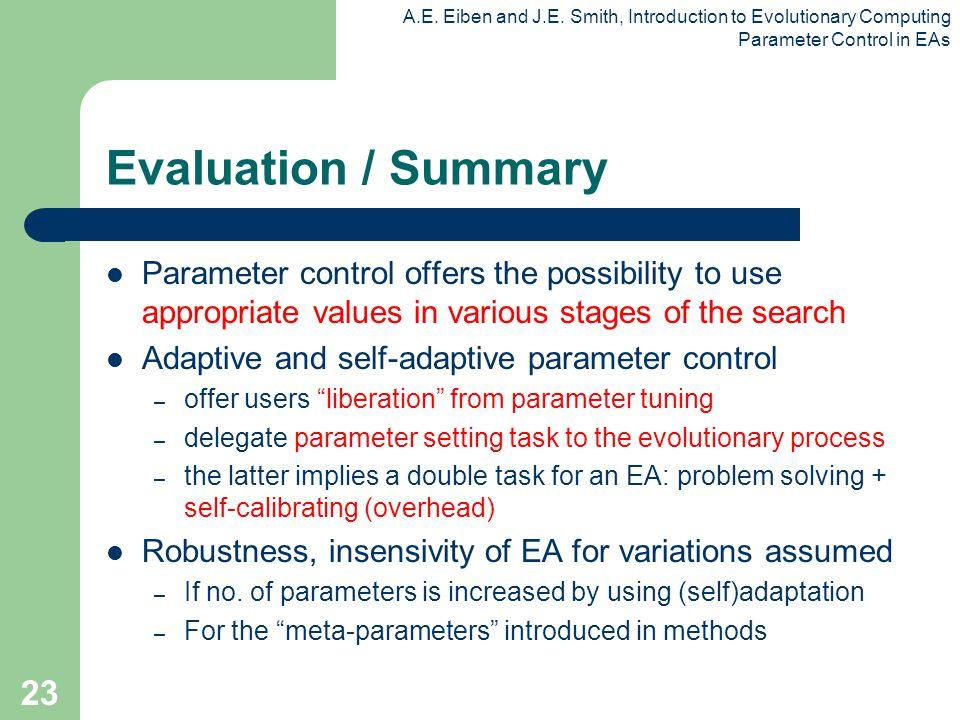 A.E. Eiben and J.E. Smith, Introduction to Evolutionary Computing Parameter Control in EAs 23 Evaluation / Summary Parameter control offers the possib