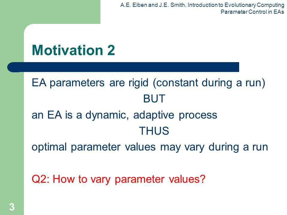 A.E. Eiben and J.E. Smith, Introduction to Evolutionary Computing Parameter Control in EAs 3 Motivation 2 EA parameters are rigid (constant during a r