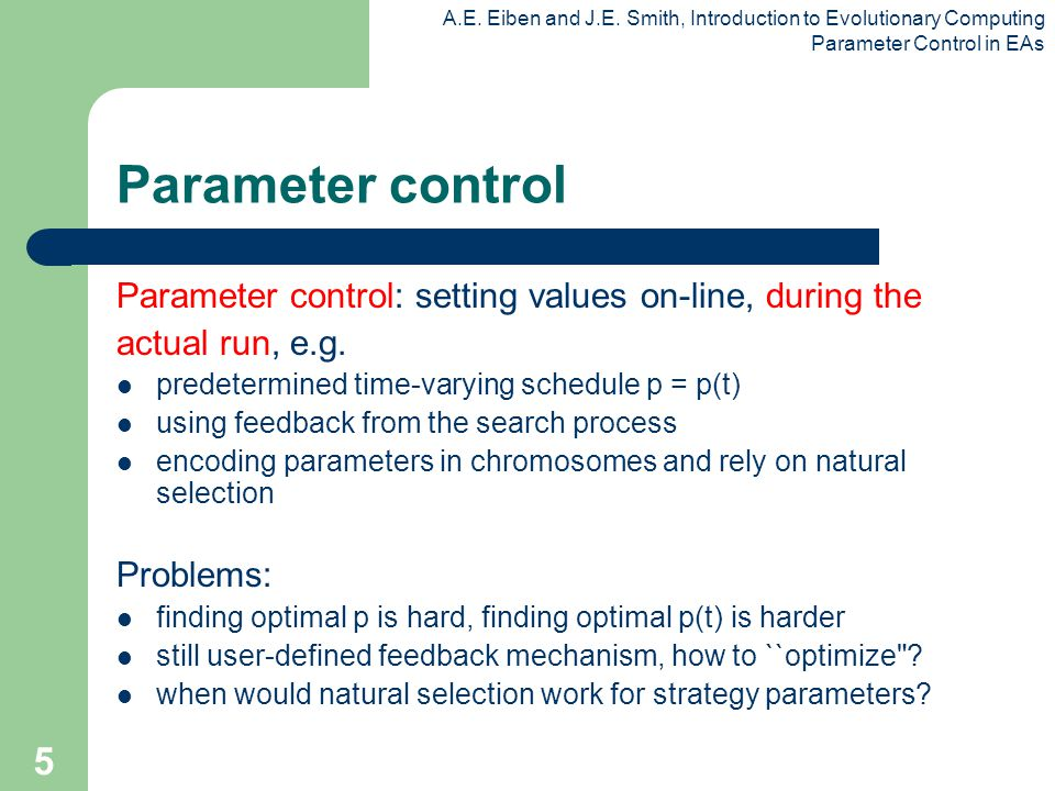 A.E. Eiben and J.E. Smith, Introduction to Evolutionary Computing Parameter Control in EAs 5 Parameter control Parameter control: setting values on-li