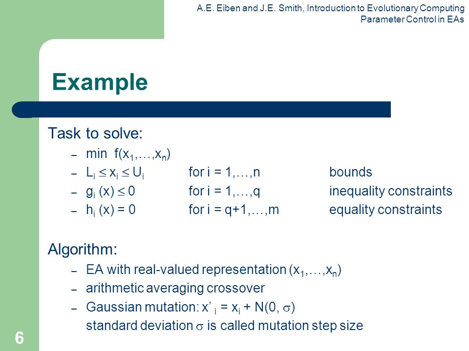 A.E. Eiben and J.E. Smith, Introduction to Evolutionary Computing Parameter Control in EAs 6 Example Task to solve: – min f(x 1,…,x n ) – L i  x i 