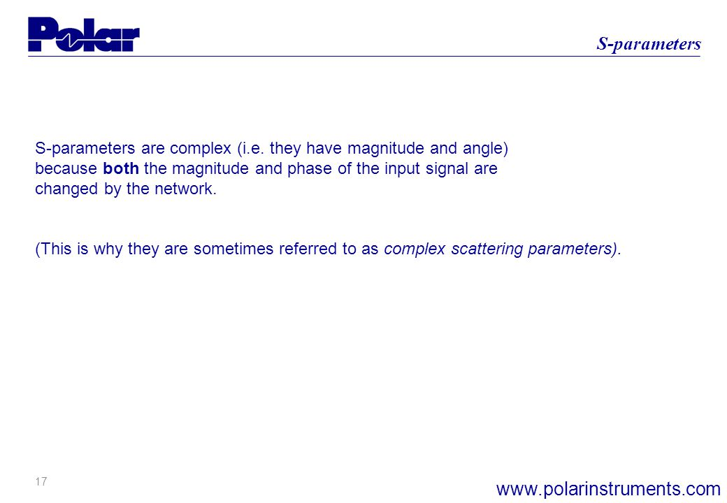 17 S-parameters www.polarinstruments.com S-parameters are complex (i.e. they have magnitude and angle) because both the magnitude and phase of the inp