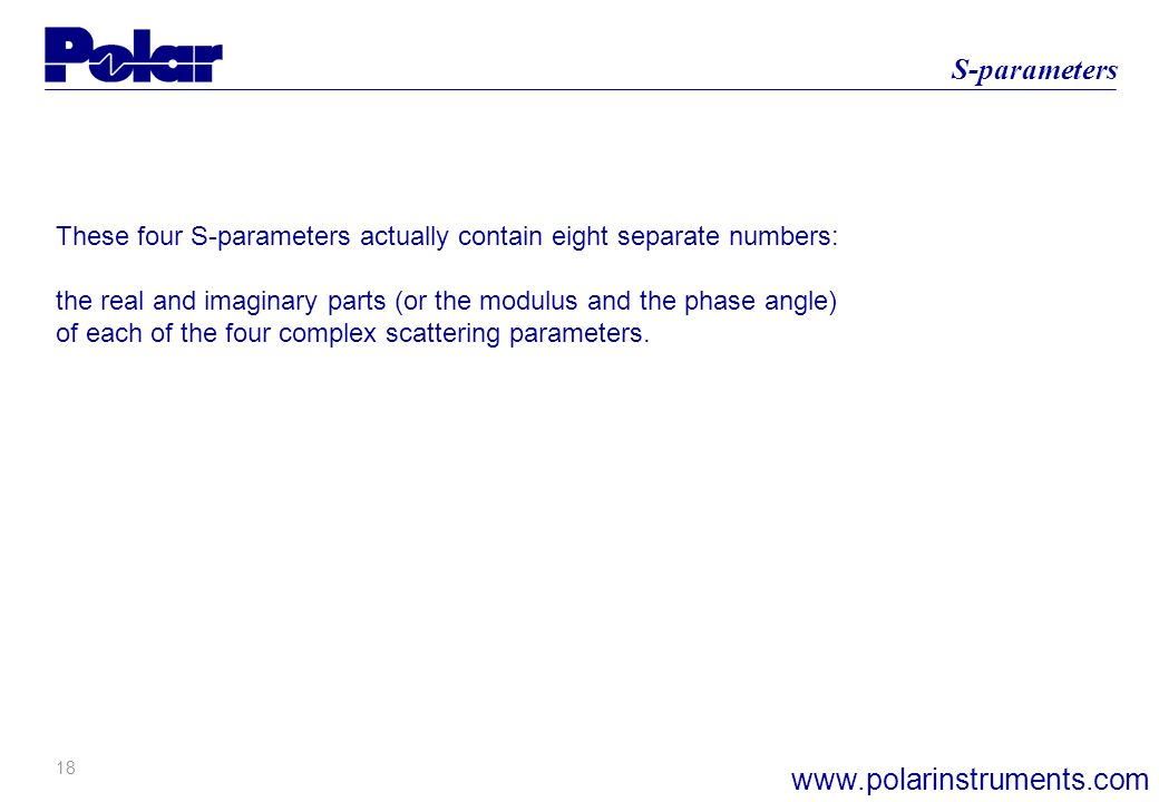 18 S-parameters www.polarinstruments.com These four S-parameters actually contain eight separate numbers: the real and imaginary parts (or the modulus and the phase angle) of each of the four complex scattering parameters.