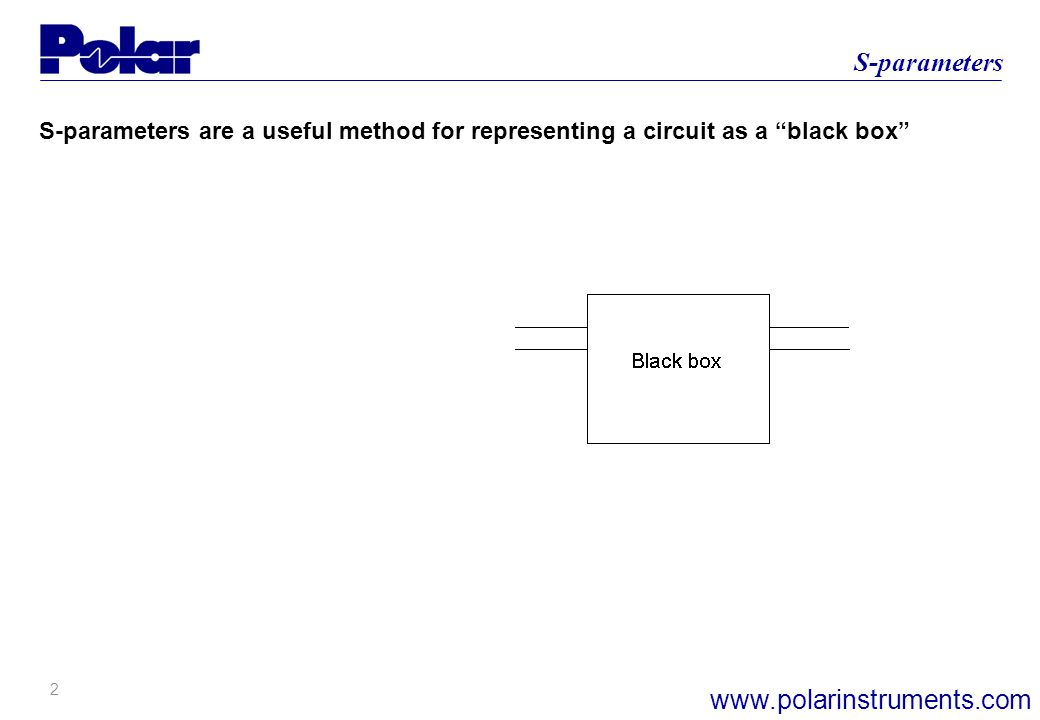 2 S-parameters www.polarinstruments.com S-parameters are a useful method for representing a circuit as a black box
