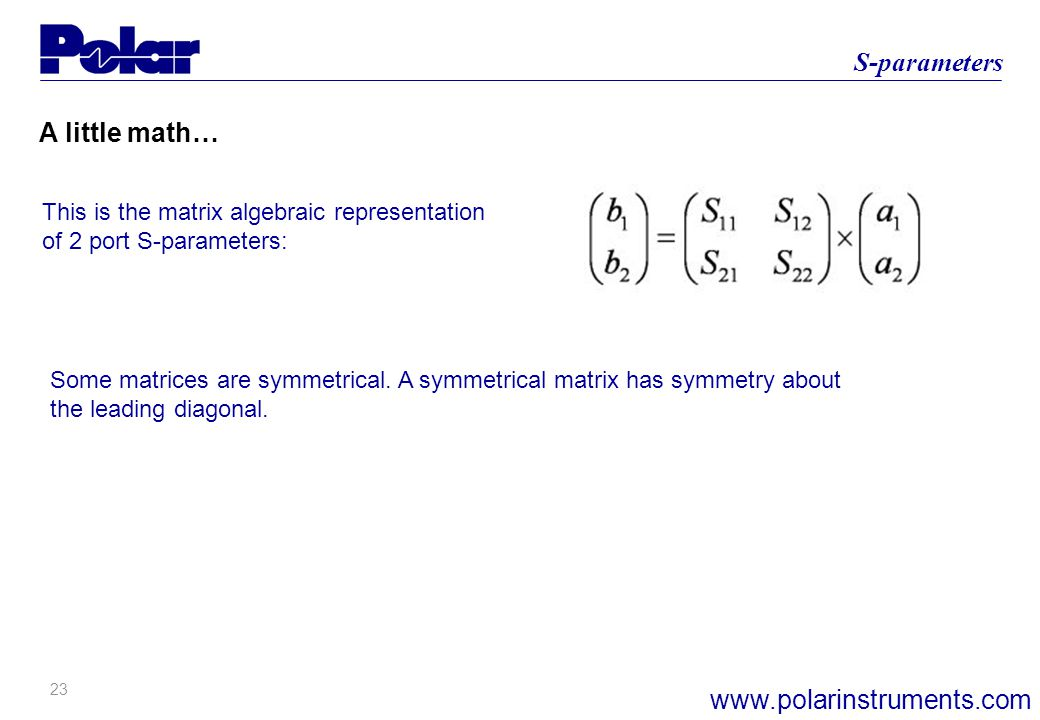 23 S-parameters www.polarinstruments.com A little math… This is the matrix algebraic representation of 2 port S-parameters: Some matrices are symmetrical.