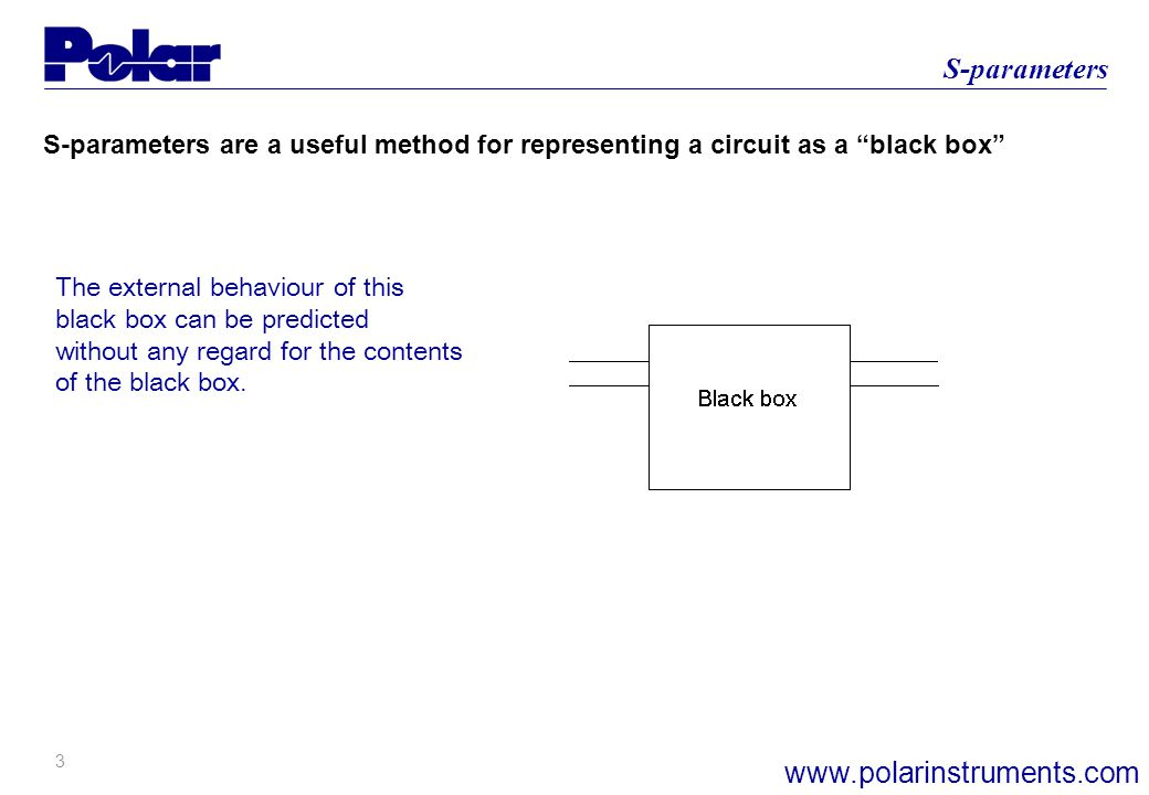 3 S-parameters www.polarinstruments.com S-parameters are a useful method for representing a circuit as a black box The external behaviour of this black box can be predicted without any regard for the contents of the black box.