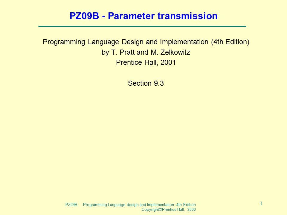 PZ09B Programming Language design and Implementation -4th Edition Copyright©Prentice Hall, 2000 1 PZ09B - Parameter transmission Programming Language Design and Implementation (4th Edition) by T.