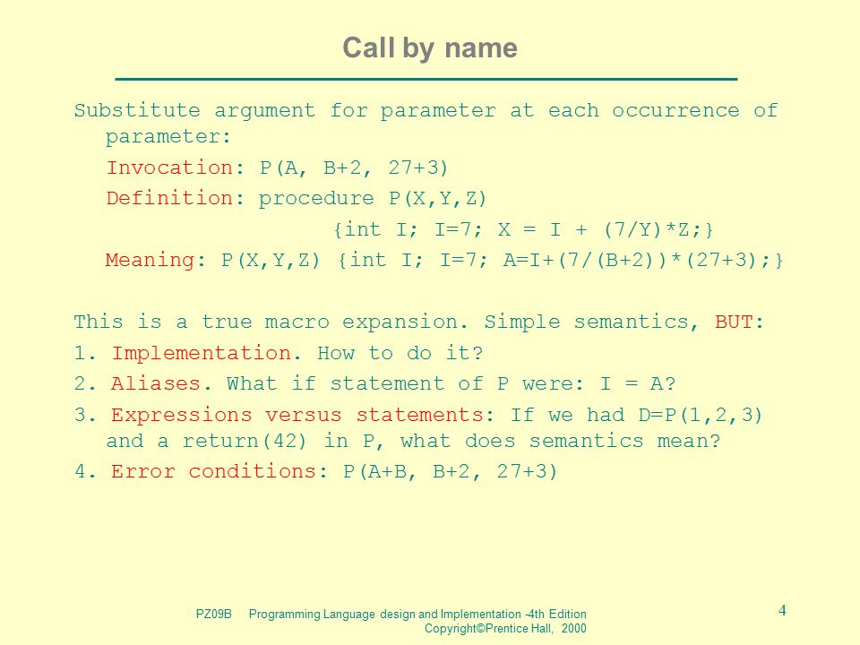 PZ09B Programming Language design and Implementation -4th Edition Copyright©Prentice Hall, 2000 5 Implementation of call by name A thunk is the code which computes the L-value and R- value of an argument.
