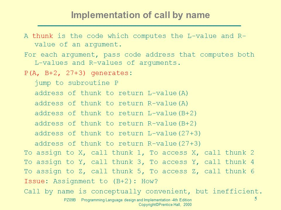 PZ09B Programming Language design and Implementation -4th Edition Copyright©Prentice Hall, 2000 5 Implementation of call by name A thunk is the code w
