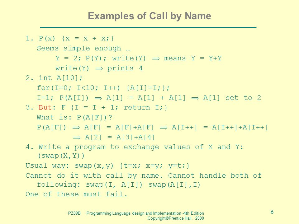 PZ09B Programming Language design and Implementation -4th Edition Copyright©Prentice Hall, 2000 6 Examples of Call by Name 1. P(x) {x = x + x;} Seems