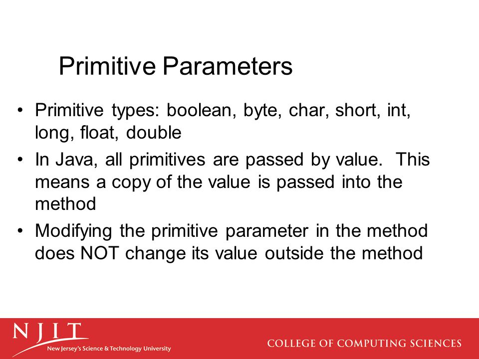 Primitive Parameters Primitive types: boolean, byte, char, short, int, long, float, double In Java, all primitives are passed by value.