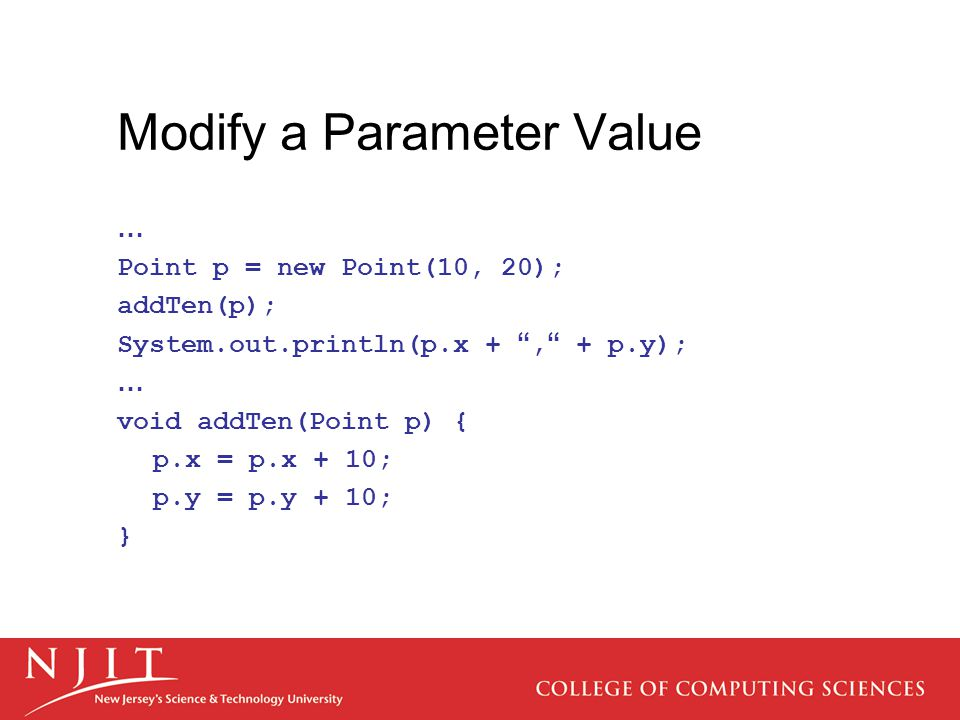 Modify a Parameter Value … Point p = new Point(10, 20); addTen(p); System.out.println(p.x + , + p.y); … void addTen(Point p) { p.x = p.x + 10; p.y = p.y + 10; }