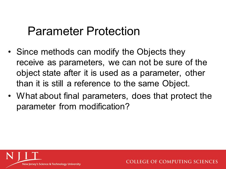 Parameter Protection Since methods can modify the Objects they receive as parameters, we can not be sure of the object state after it is used as a parameter, other than it is still a reference to the same Object.