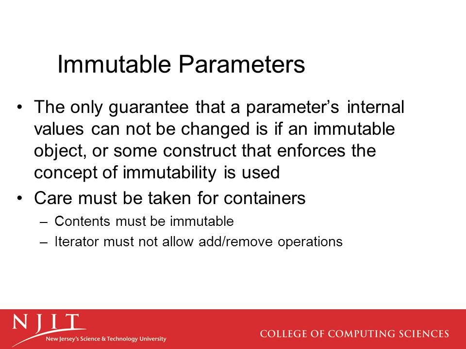 Immutable Parameters The only guarantee that a parameter's internal values can not be changed is if an immutable object, or some construct that enforces the concept of immutability is used Care must be taken for containers –Contents must be immutable –Iterator must not allow add/remove operations