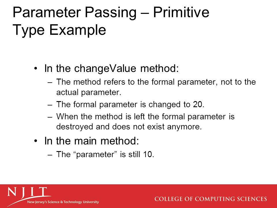 Parameter Passing – Primitive Type Example In the changeValue method: –The method refers to the formal parameter, not to the actual parameter.