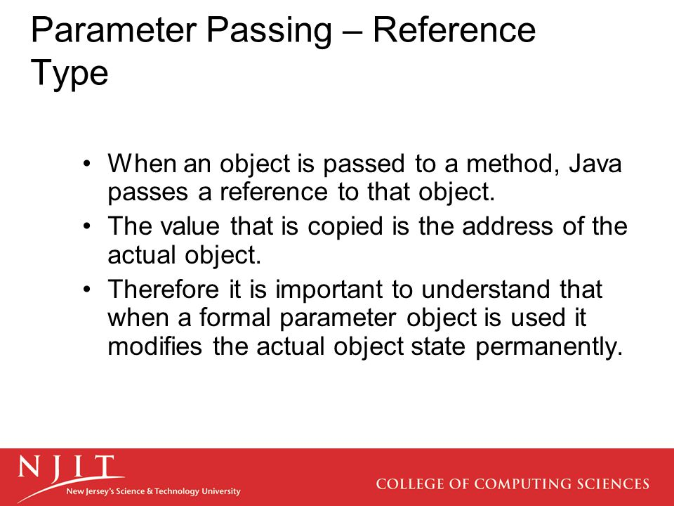 Parameter Passing – Reference Type When an object is passed to a method, Java passes a reference to that object.