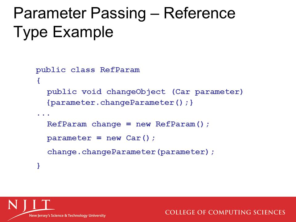 Parameter Passing – Reference Type Example public class RefParam { public void changeObject (Car parameter) {parameter.changeParameter();}...
