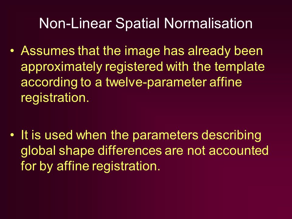 Non-Linear Spatial Normalisation Assumes that the image has already been approximately registered with the template according to a twelve-parameter affine registration.