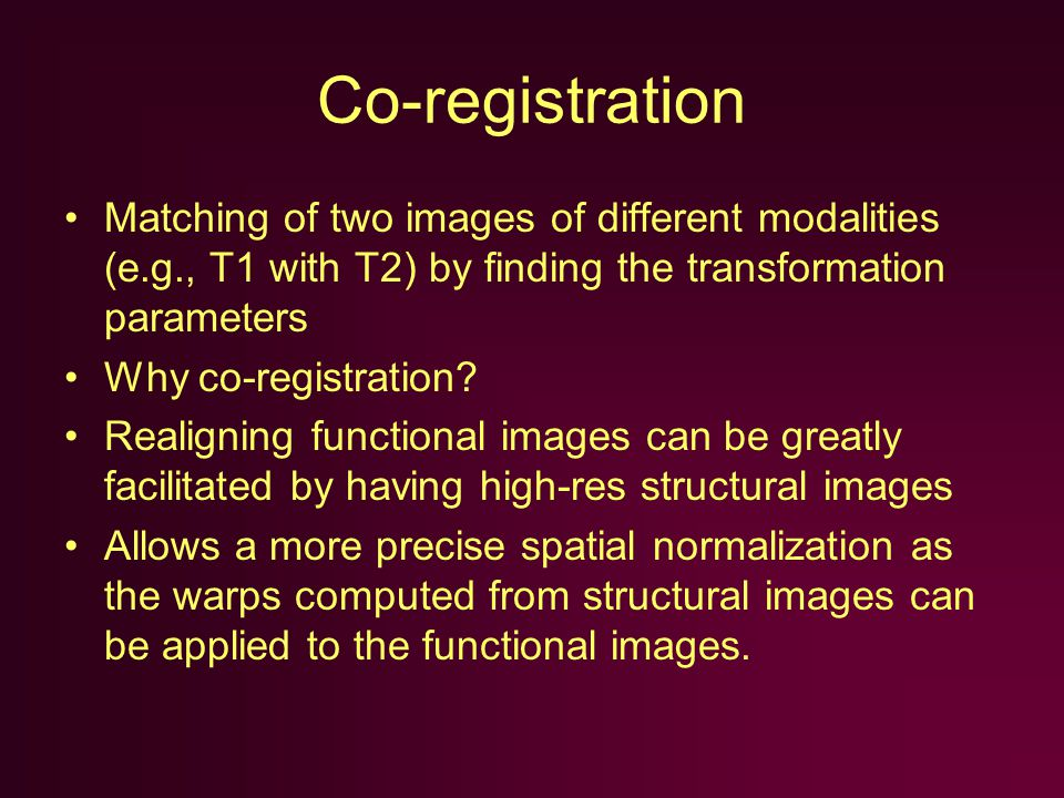Co-registration Matching of two images of different modalities (e.g., T1 with T2) by finding the transformation parameters Why co-registration.