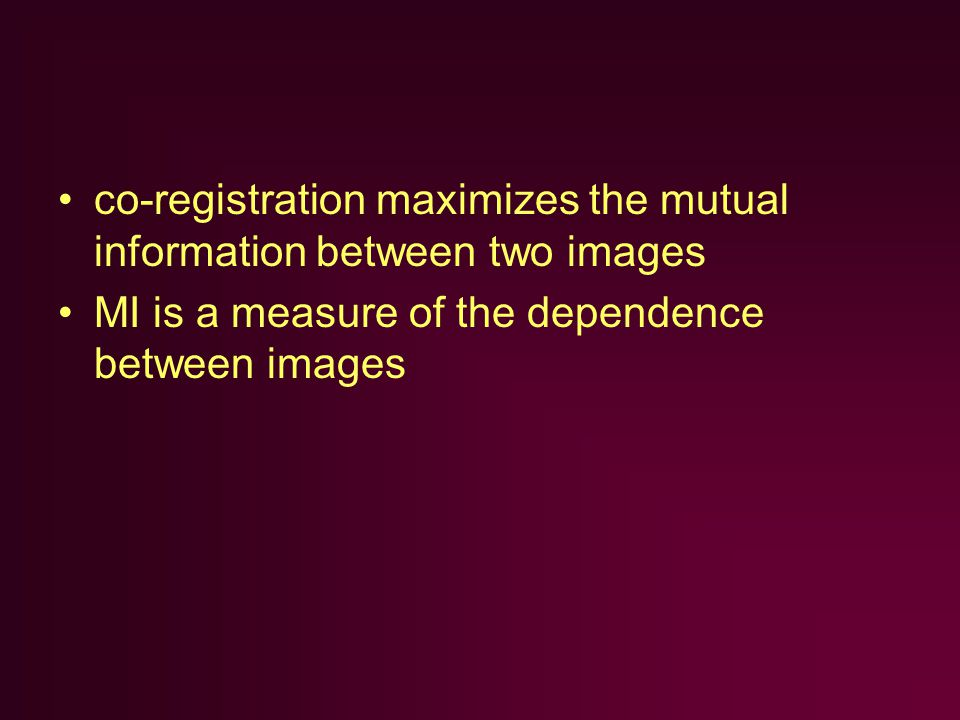 co-registration maximizes the mutual information between two images MI is a measure of the dependence between images