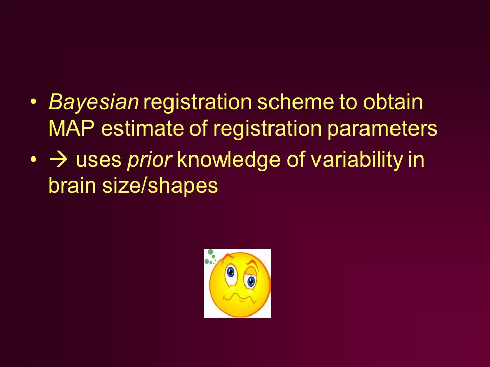Bayesian registration scheme to obtain MAP estimate of registration parameters  uses prior knowledge of variability in brain size/shapes