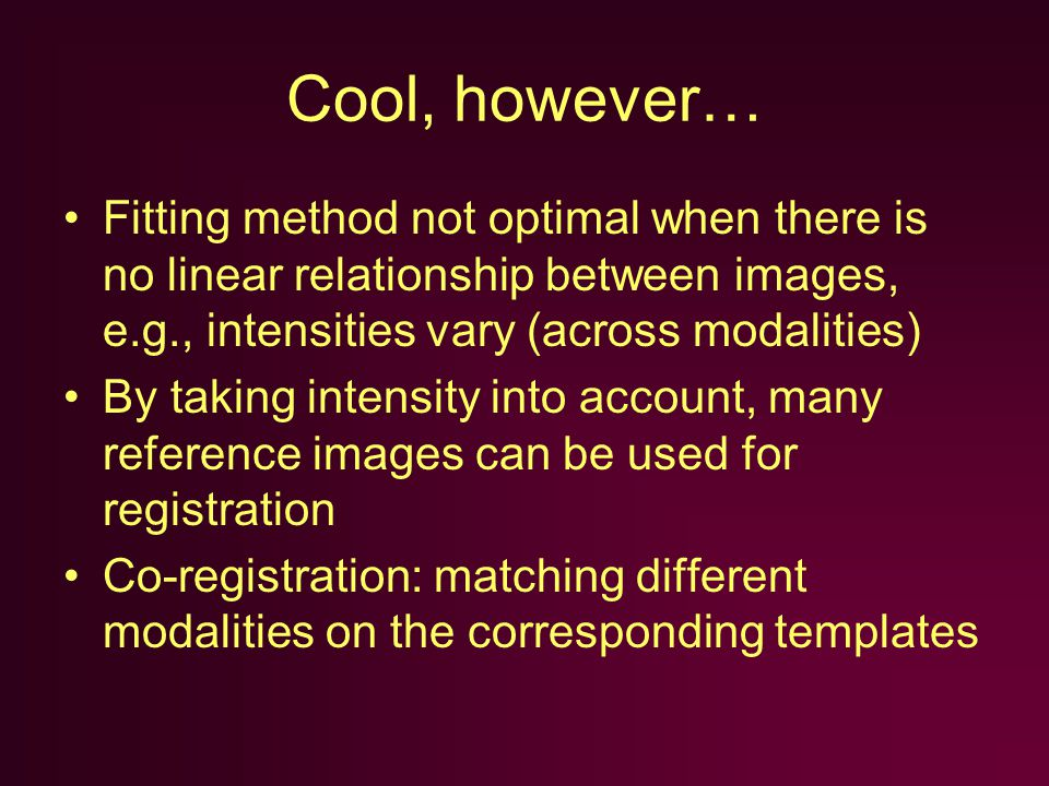 Cool, however… Fitting method not optimal when there is no linear relationship between images, e.g., intensities vary (across modalities) By taking intensity into account, many reference images can be used for registration Co-registration: matching different modalities on the corresponding templates