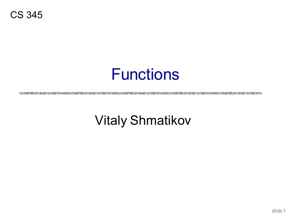 slide 1 Vitaly Shmatikov CS 345 Functions