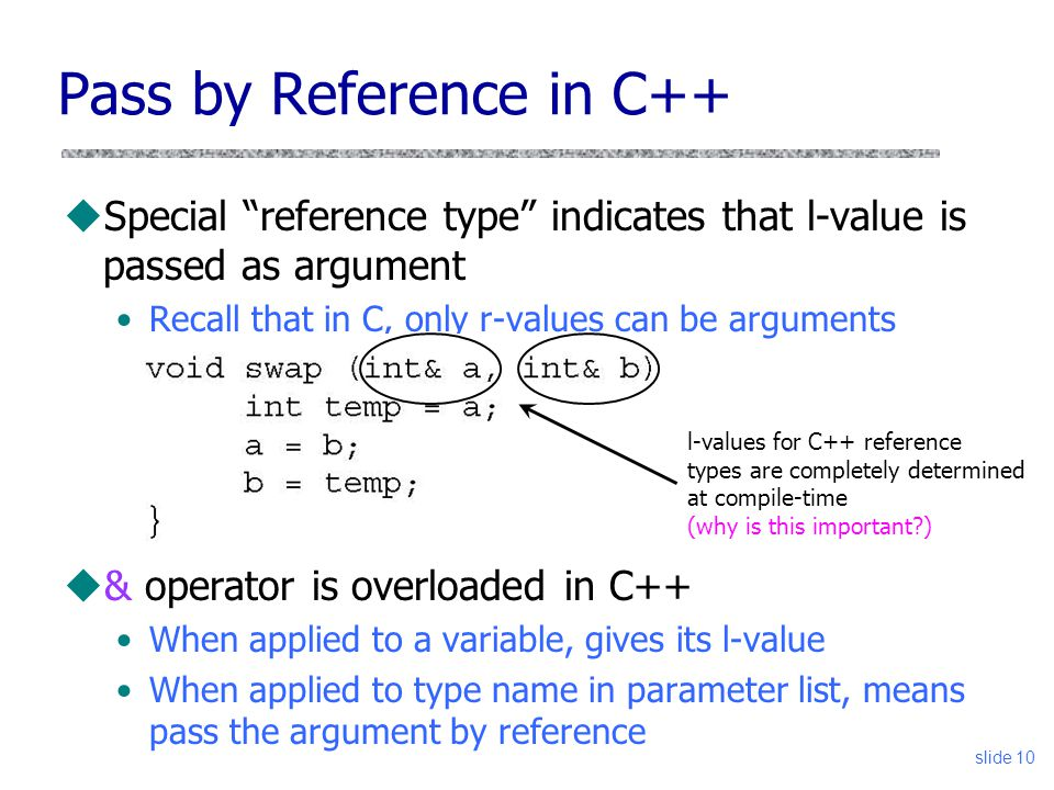 slide 10 Pass by Reference in C++ uSpecial reference type indicates that l-value is passed as argument Recall that in C, only r-values can be arguments u& operator is overloaded in C++ When applied to a variable, gives its l-value When applied to type name in parameter list, means pass the argument by reference l-values for C++ reference types are completely determined at compile-time (why is this important?)