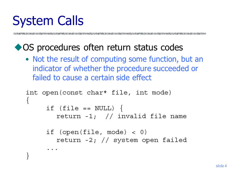 slide 4 System Calls uOS procedures often return status codes Not the result of computing some function, but an indicator of whether the procedure succeeded or failed to cause a certain side effect