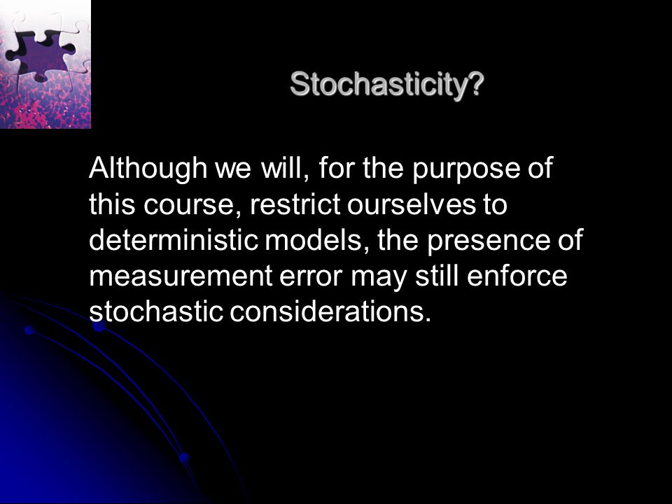 Stochasticity? Although we will, for the purpose of this course, restrict ourselves to deterministic models, the presence of measurement error may sti