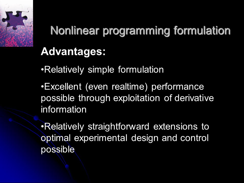 Nonlinear programming formulation Advantages: Relatively simple formulation Excellent (even realtime) performance possible through exploitation of derivative information Relatively straightforward extensions to optimal experimental design and control possible
