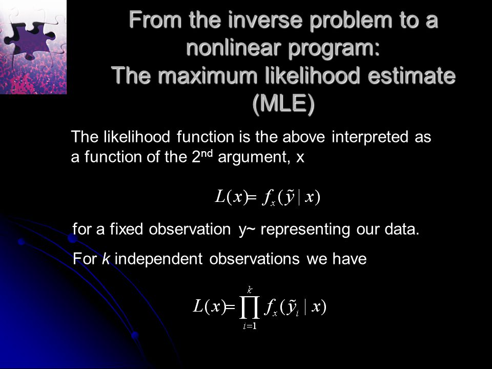 From the inverse problem to a nonlinear program: The maximum likelihood estimate (MLE) The likelihood function is the above interpreted as a function of the 2 nd argument, x for a fixed observation y~ representing our data.
