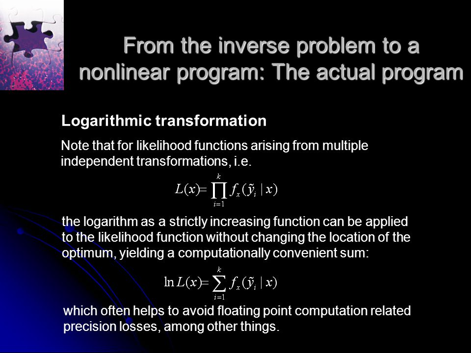 From the inverse problem to a nonlinear program: The actual program Logarithmic transformation Note that for likelihood functions arising from multiple independent transformations, i.e.