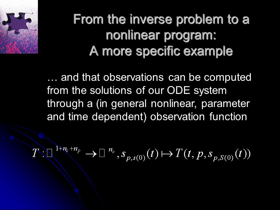 From the inverse problem to a nonlinear program: A more specific example … and that observations can be computed from the solutions of our ODE system through a (in general nonlinear, parameter and time dependent) observation function