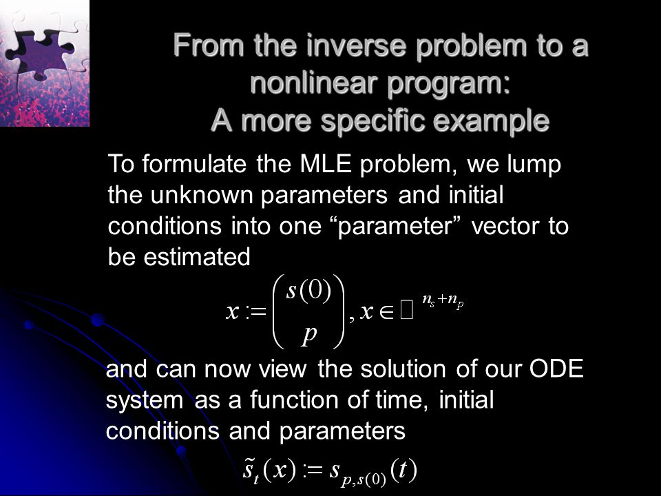 From the inverse problem to a nonlinear program: A more specific example To formulate the MLE problem, we lump the unknown parameters and initial conditions into one parameter vector to be estimated and can now view the solution of our ODE system as a function of time, initial conditions and parameters