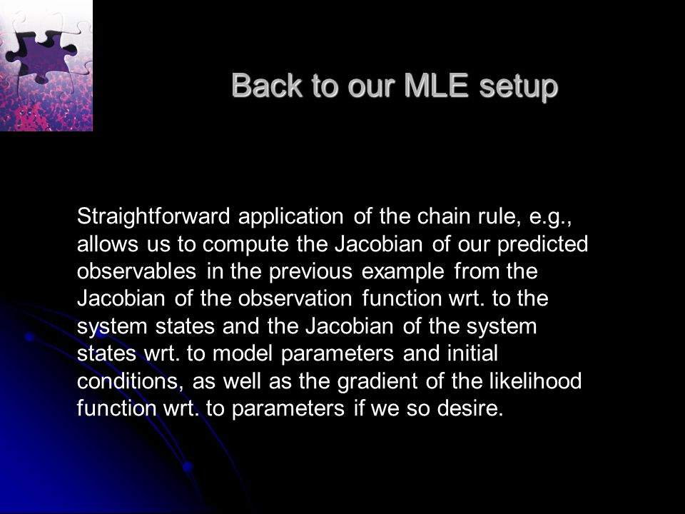 Back to our MLE setup Straightforward application of the chain rule, e.g., allows us to compute the Jacobian of our predicted observables in the previous example from the Jacobian of the observation function wrt.