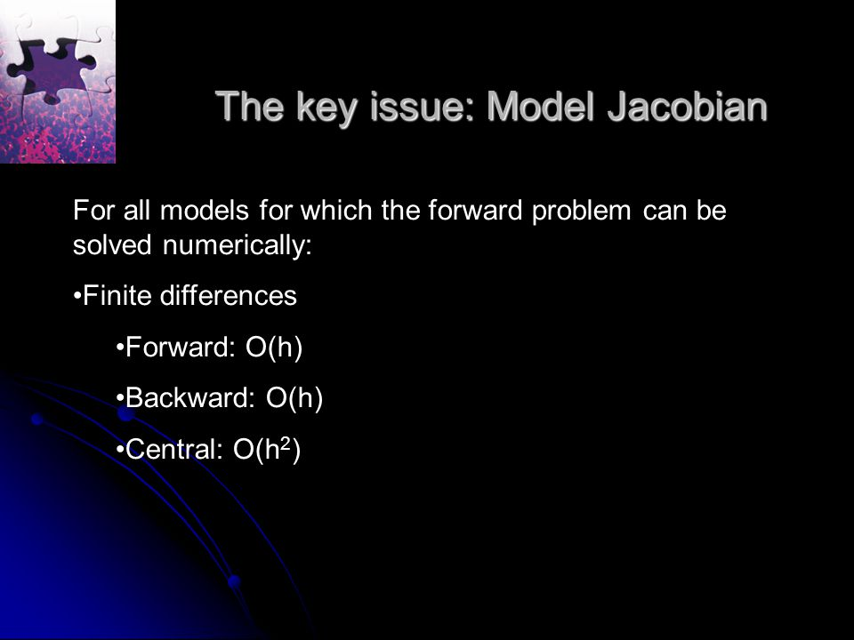 The key issue: Model Jacobian For all models for which the forward problem can be solved numerically: Finite differences Forward: O(h) Backward: O(h) Central: O(h 2 )