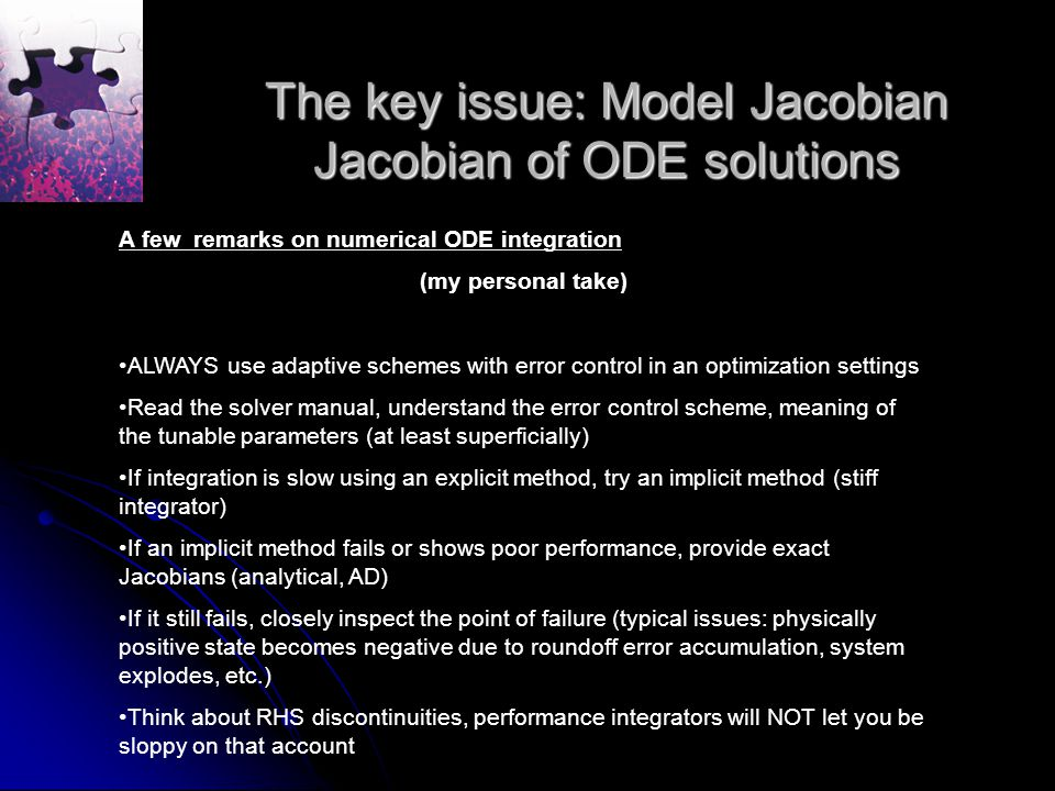 The key issue: Model Jacobian Jacobian of ODE solutions A few remarks on numerical ODE integration (my personal take) ALWAYS use adaptive schemes with error control in an optimization settings Read the solver manual, understand the error control scheme, meaning of the tunable parameters (at least superficially) If integration is slow using an explicit method, try an implicit method (stiff integrator) If an implicit method fails or shows poor performance, provide exact Jacobians (analytical, AD) If it still fails, closely inspect the point of failure (typical issues: physically positive state becomes negative due to roundoff error accumulation, system explodes, etc.) Think about RHS discontinuities, performance integrators will NOT let you be sloppy on that account