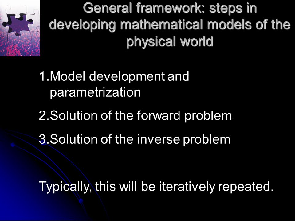 General framework: steps in developing mathematical models of the physical world 1.Model development and parametrization 2.Solution of the forward problem 3.Solution of the inverse problem Typically, this will be iteratively repeated.