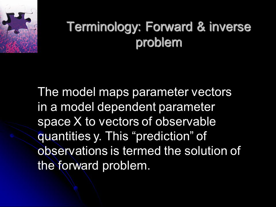 Terminology: Forward & inverse problem The model maps parameter vectors in a model dependent parameter space X to vectors of observable quantities y.