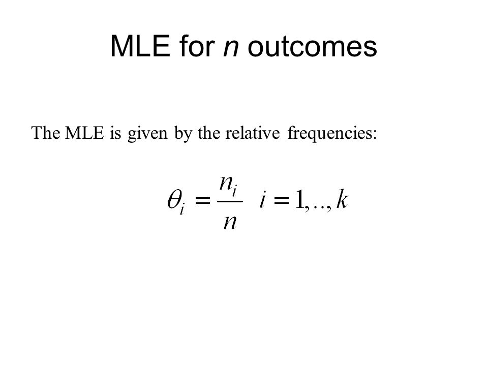MLE for n outcomes The MLE is given by the relative frequencies: